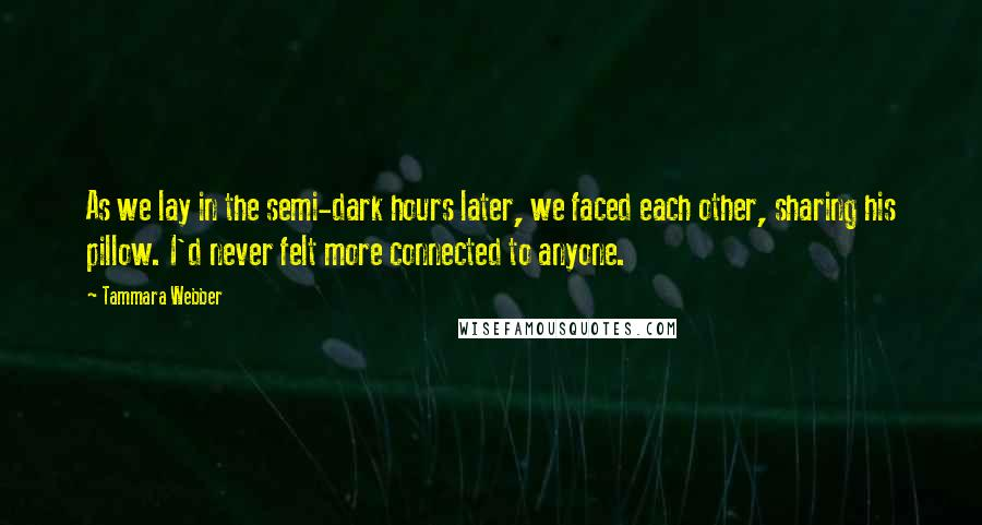 Tammara Webber quotes: As we lay in the semi-dark hours later, we faced each other, sharing his pillow. I'd never felt more connected to anyone.