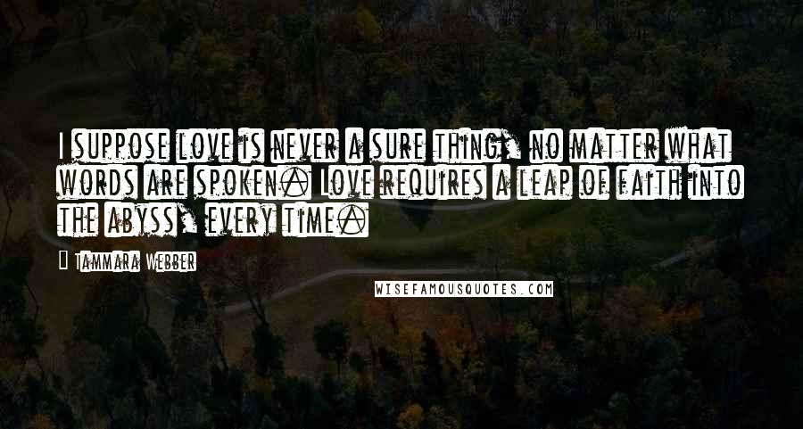 Tammara Webber quotes: I suppose love is never a sure thing, no matter what words are spoken. Love requires a leap of faith into the abyss, every time.