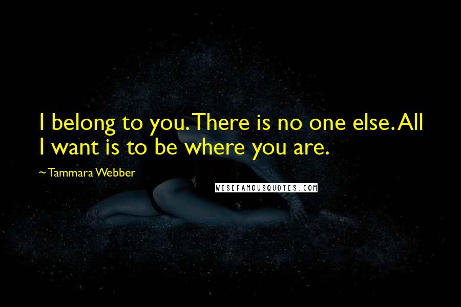 Tammara Webber quotes: I belong to you. There is no one else. All I want is to be where you are.