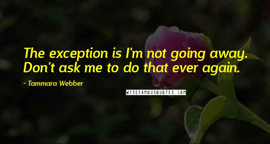 Tammara Webber quotes: The exception is I'm not going away. Don't ask me to do that ever again.