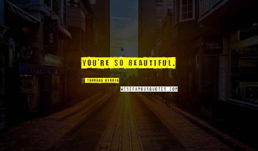 Tammara Webber quotes: You're so beautiful.