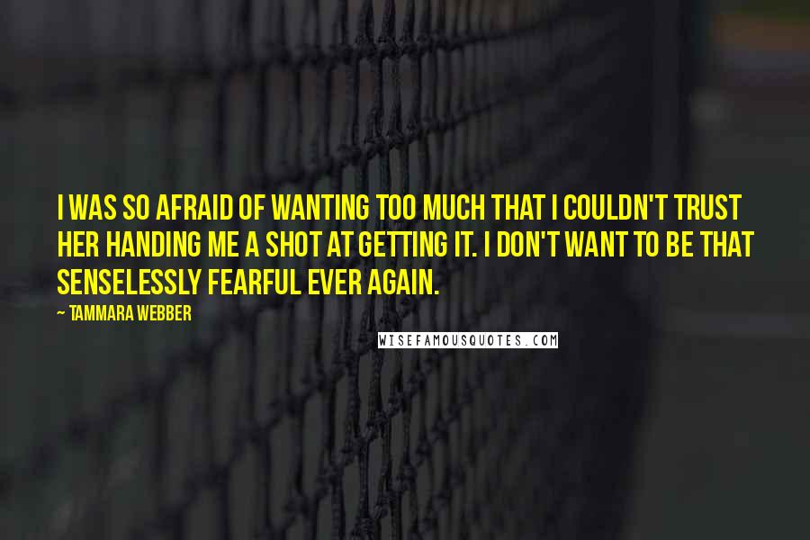 Tammara Webber quotes: I was so afraid of wanting too much that I couldn't trust her handing me a shot at getting it. I don't want to be that senselessly fearful ever again.