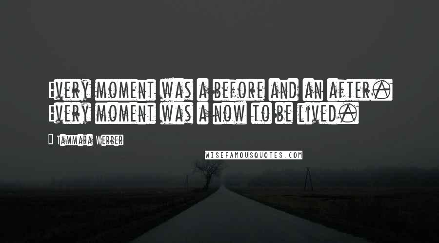 Tammara Webber quotes: Every moment was a before and an after. Every moment was a now to be lived.