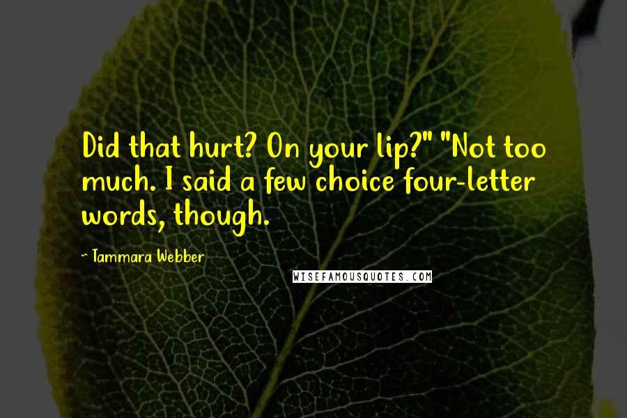 """Tammara Webber quotes: Did that hurt? On your lip?"""" """"Not too much. I said a few choice four-letter words, though."""