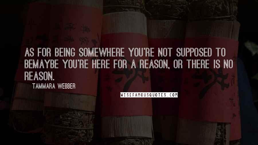 Tammara Webber quotes: As for being somewhere you're not supposed to beMaybe you're here for a reason, or there is no reason.