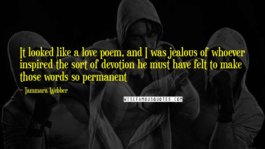 Tammara Webber quotes: It looked like a love poem, and I was jealous of whoever inspired the sort of devotion he must have felt to make those words so permanent