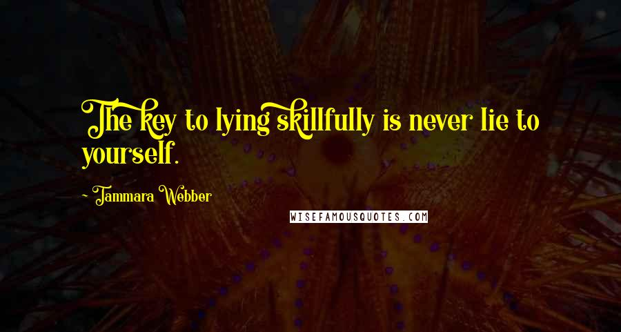 Tammara Webber quotes: The key to lying skillfully is never lie to yourself.