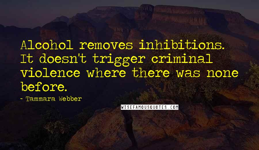 Tammara Webber quotes: Alcohol removes inhibitions. It doesn't trigger criminal violence where there was none before.