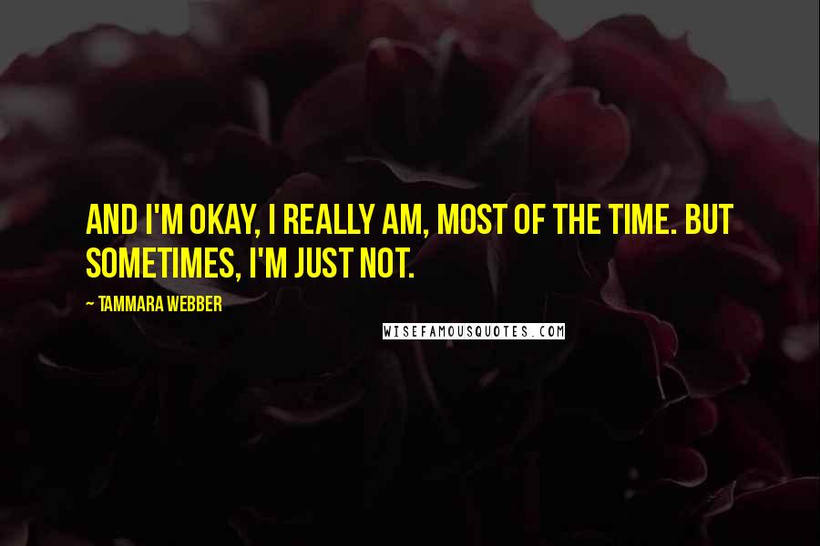 Tammara Webber quotes: And I'm okay, I really am, most of the time. But sometimes, I'm just not.
