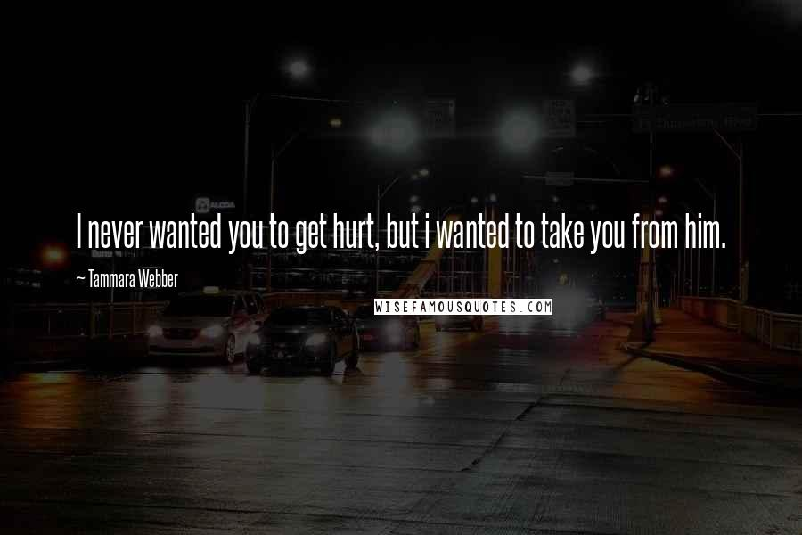 Tammara Webber quotes: I never wanted you to get hurt, but i wanted to take you from him.