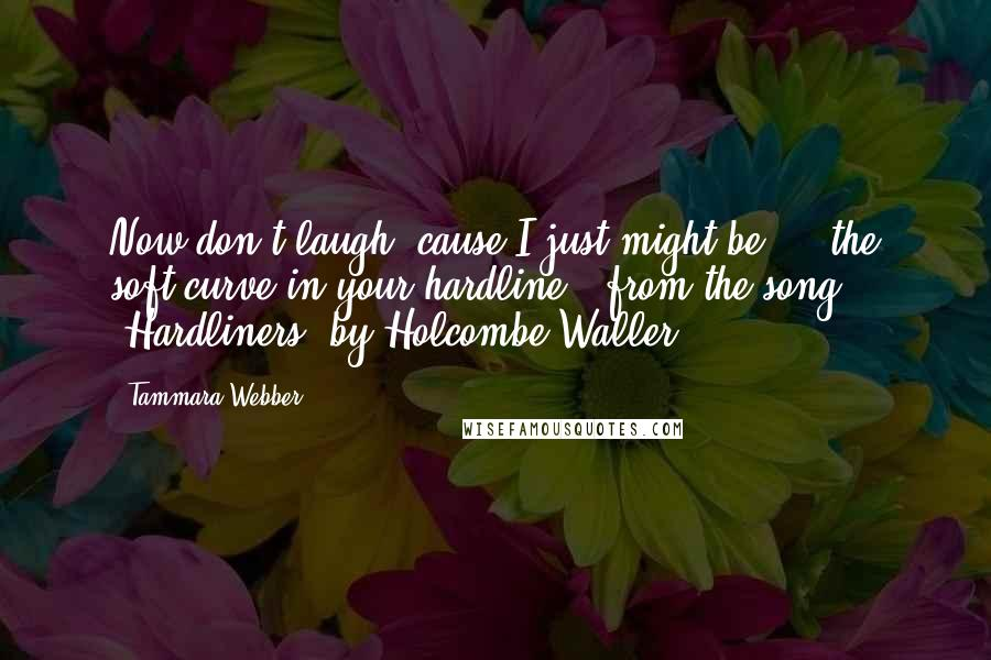 """Tammara Webber quotes: Now don't laugh 'cause I just might be ... the soft curve in your hardline. (from the song """"Hardliners"""" by Holcombe Waller)"""