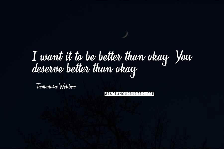 Tammara Webber quotes: I want it to be better than okay. You deserve better than okay.
