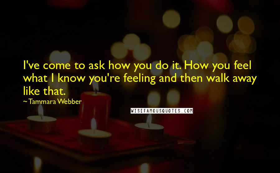 Tammara Webber quotes: I've come to ask how you do it. How you feel what I know you're feeling and then walk away like that.