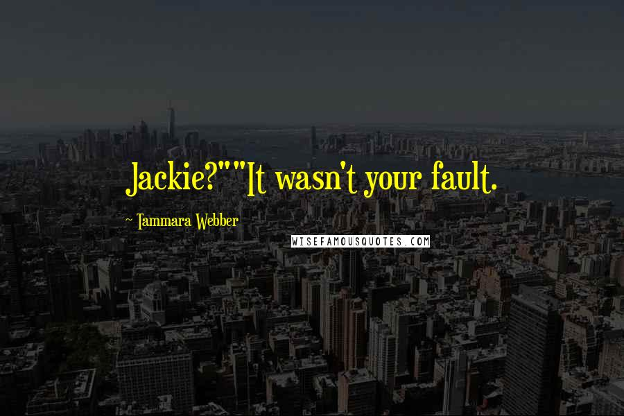 """Tammara Webber quotes: Jackie?""""""""It wasn't your fault."""