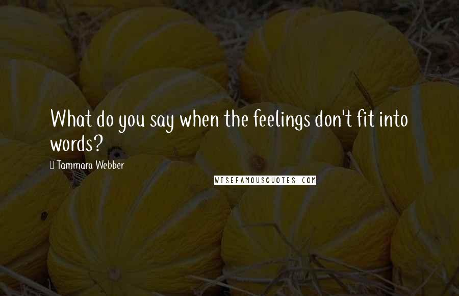 Tammara Webber quotes: What do you say when the feelings don't fit into words?