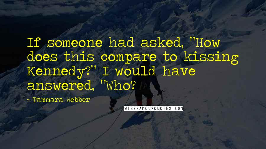 """Tammara Webber quotes: If someone had asked, """"How does this compare to kissing Kennedy?"""" I would have answered, """"Who?"""