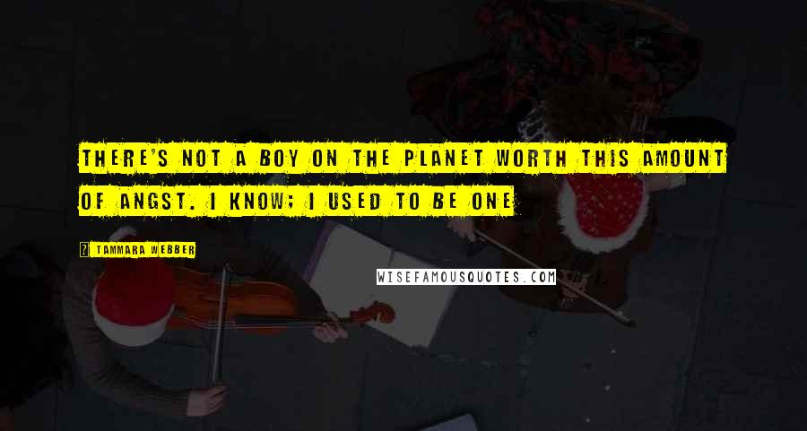 Tammara Webber quotes: There's not a boy on the planet worth this amount of angst. I know; I used to be one