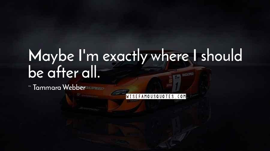 Tammara Webber quotes: Maybe I'm exactly where I should be after all.