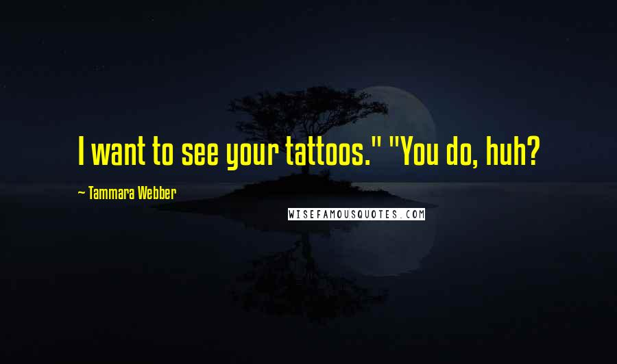 """Tammara Webber quotes: I want to see your tattoos."""" """"You do, huh?"""