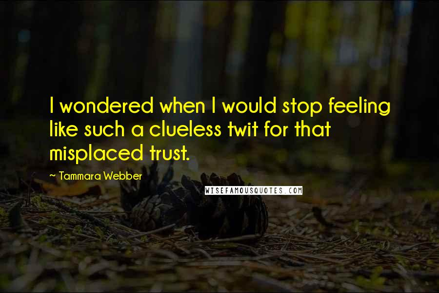 Tammara Webber quotes: I wondered when I would stop feeling like such a clueless twit for that misplaced trust.