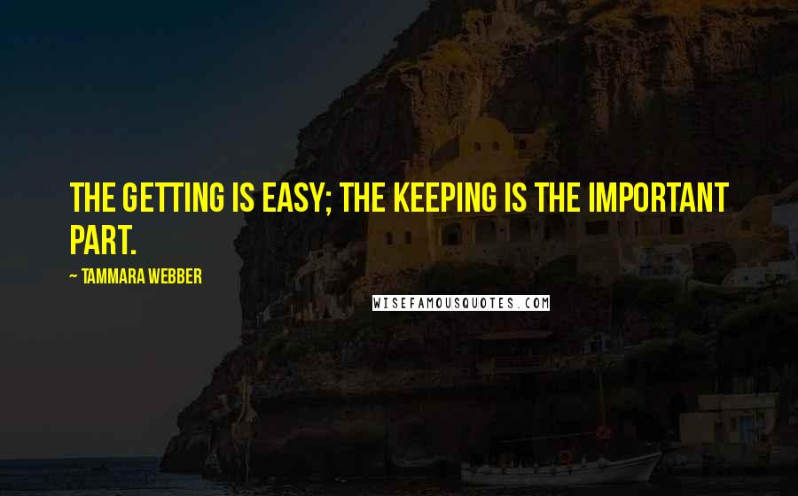 Tammara Webber quotes: The getting is easy; the keeping is the important part.