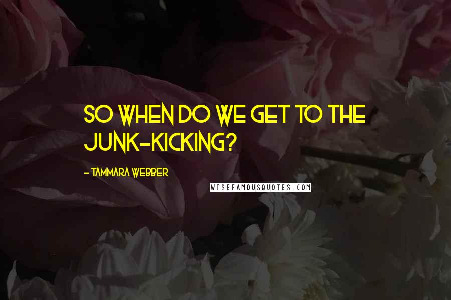 Tammara Webber quotes: So when do we get to the junk-kicking?