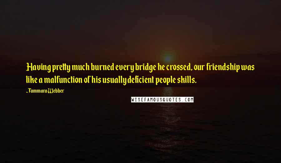 Tammara Webber quotes: Having pretty much burned every bridge he crossed, our friendship was like a malfunction of his usually deficient people skills.