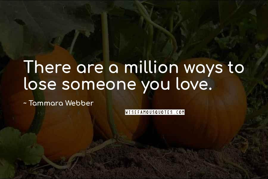 Tammara Webber quotes: There are a million ways to lose someone you love.