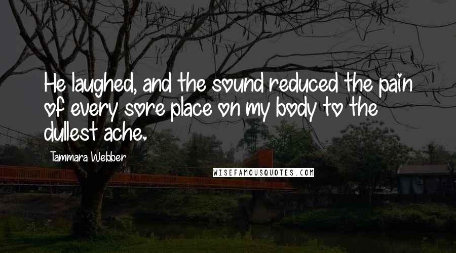 Tammara Webber quotes: He laughed, and the sound reduced the pain of every sore place on my body to the dullest ache.