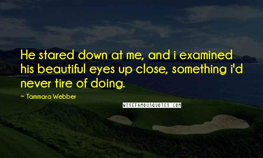 Tammara Webber quotes: He stared down at me, and i examined his beautiful eyes up close, something i'd never tire of doing.