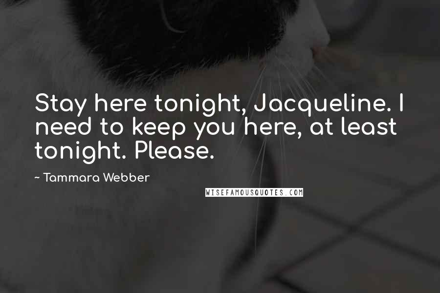 Tammara Webber quotes: Stay here tonight, Jacqueline. I need to keep you here, at least tonight. Please.