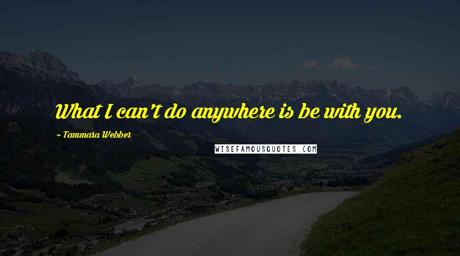 Tammara Webber quotes: What I can't do anywhere is be with you.
