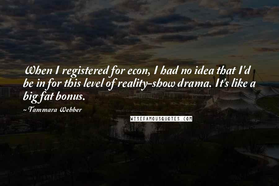Tammara Webber quotes: When I registered for econ, I had no idea that I'd be in for this level of reality-show drama. It's like a big fat bonus.