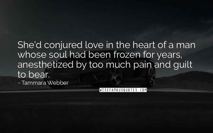 Tammara Webber quotes: She'd conjured love in the heart of a man whose soul had been frozen for years, anesthetized by too much pain and guilt to bear.