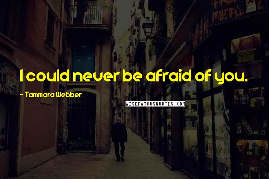 Tammara Webber quotes: I could never be afraid of you.