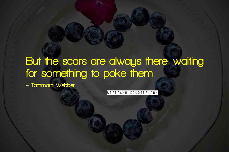 Tammara Webber quotes: But the scars are always there, waiting for something to poke them.