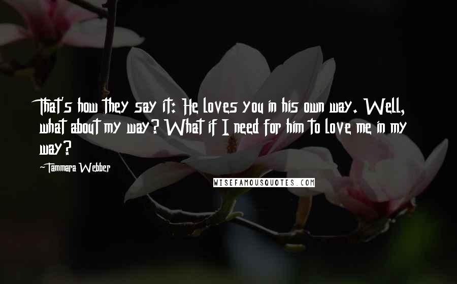 Tammara Webber quotes: That's how they say it: He loves you in his own way. Well, what about my way? What if I need for him to love me in my way?