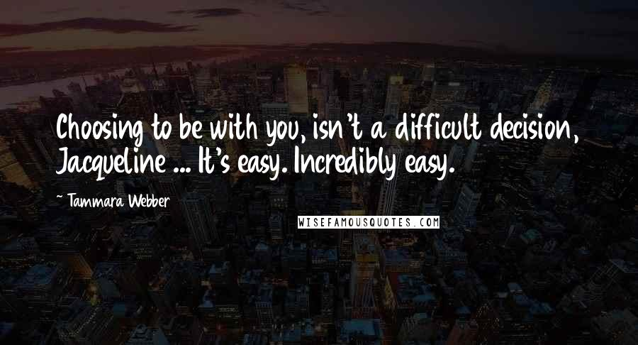 Tammara Webber quotes: Choosing to be with you, isn't a difficult decision, Jacqueline ... It's easy. Incredibly easy.