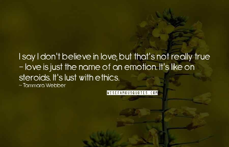 Tammara Webber quotes: I say I don't believe in love, but that's not really true - love is just the name of an emotion. It's like on steroids. It's lust with ethics.