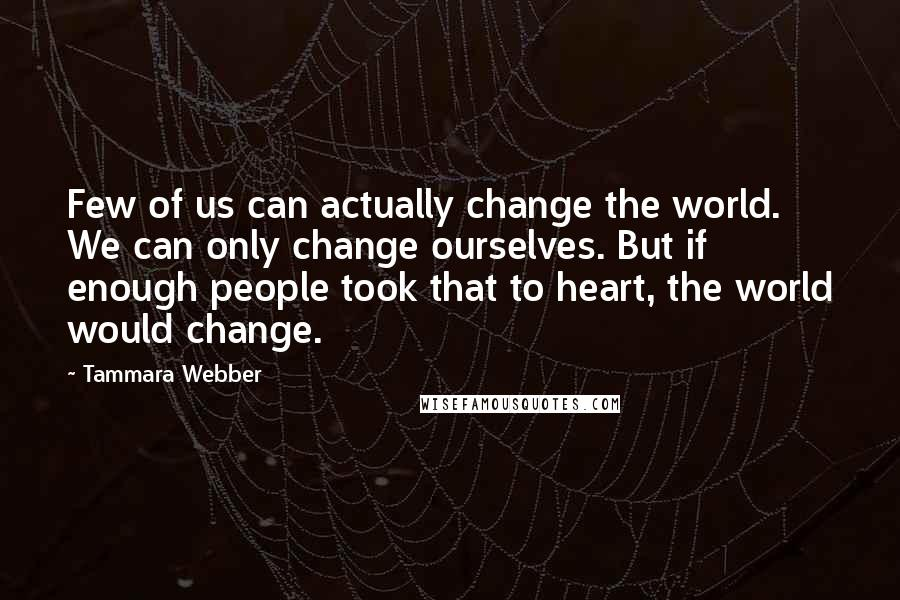 Tammara Webber quotes: Few of us can actually change the world. We can only change ourselves. But if enough people took that to heart, the world would change.