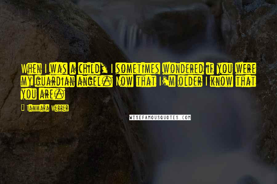 Tammara Webber quotes: When I was a child, I sometimes wondered if you were my guardian angel. Now that I'm older I know that you are.