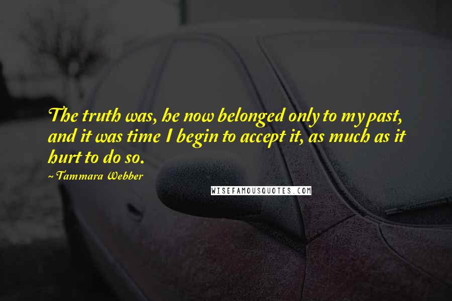 Tammara Webber quotes: The truth was, he now belonged only to my past, and it was time I begin to accept it, as much as it hurt to do so.