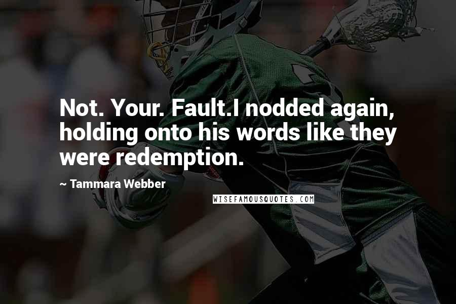 Tammara Webber quotes: Not. Your. Fault.I nodded again, holding onto his words like they were redemption.