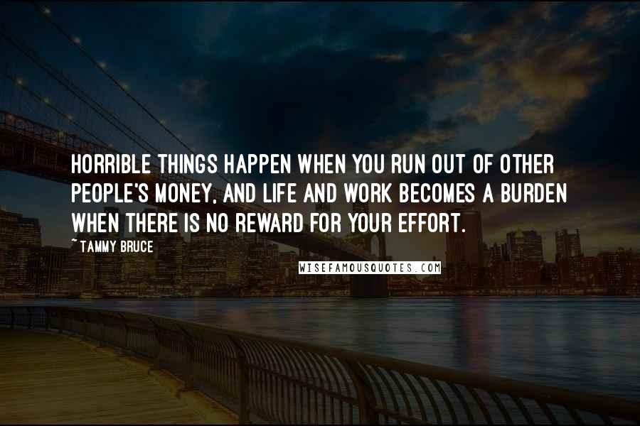 Tammy Bruce quotes: Horrible things happen when you run out of other people's money, and life and work becomes a burden when there is no reward for your effort.