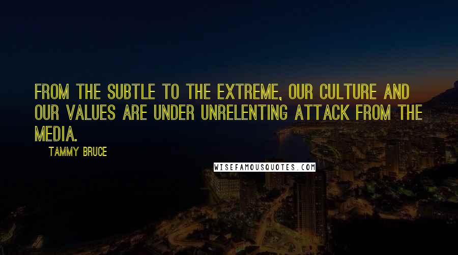 Tammy Bruce quotes: From the subtle to the extreme, our culture and our values are under unrelenting attack from the media.