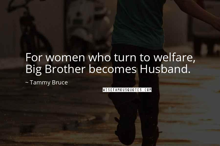 Tammy Bruce quotes: For women who turn to welfare, Big Brother becomes Husband.