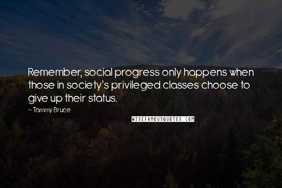 Tammy Bruce quotes: Remember, social progress only happens when those in society's privileged classes choose to give up their status.