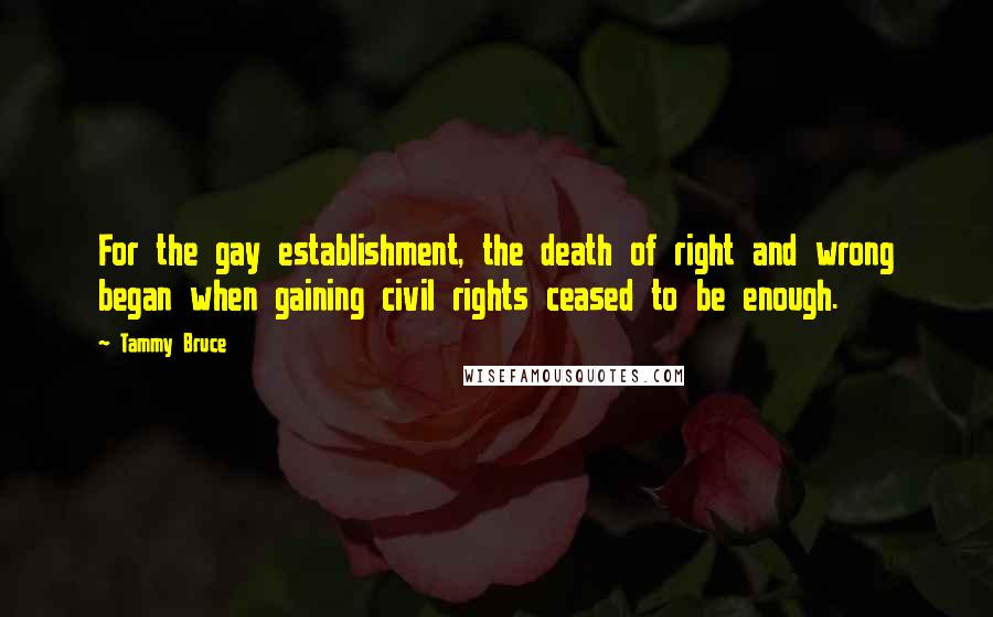 Tammy Bruce quotes: For the gay establishment, the death of right and wrong began when gaining civil rights ceased to be enough.