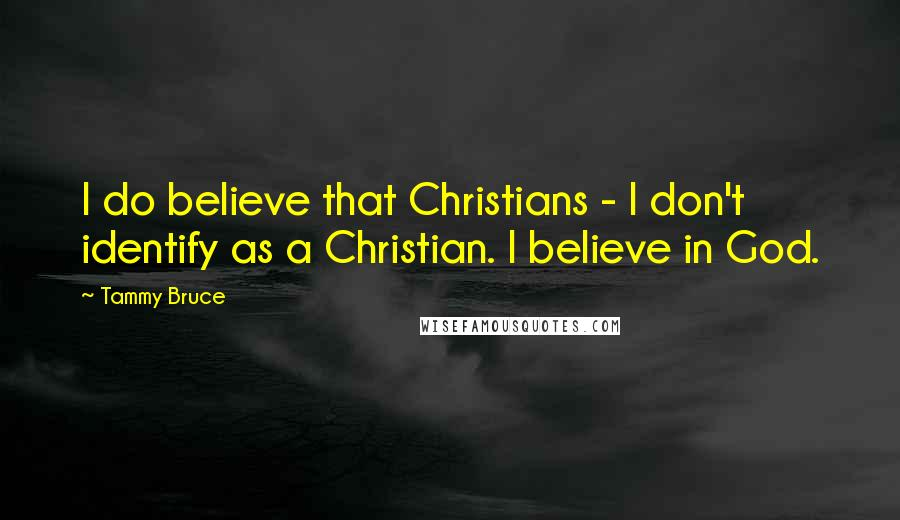 Tammy Bruce quotes: I do believe that Christians - I don't identify as a Christian. I believe in God.