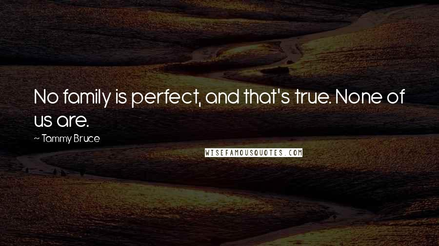 Tammy Bruce quotes: No family is perfect, and that's true. None of us are.